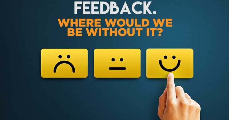 Feedback. Where would we be without it?